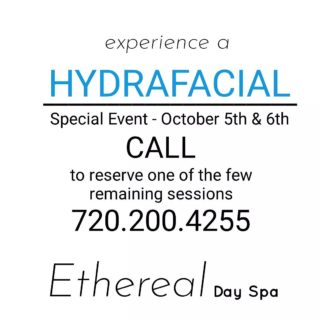 Treat yourself to beautiful clean vibrant skin! Join us at the Ethereal Day Spa HYDRAFACIAL Special Event October 5th & 6th.  Only a few sessions remain. DON'T MISS OUT! 720.200.4255